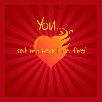 You... set my heart on fire!